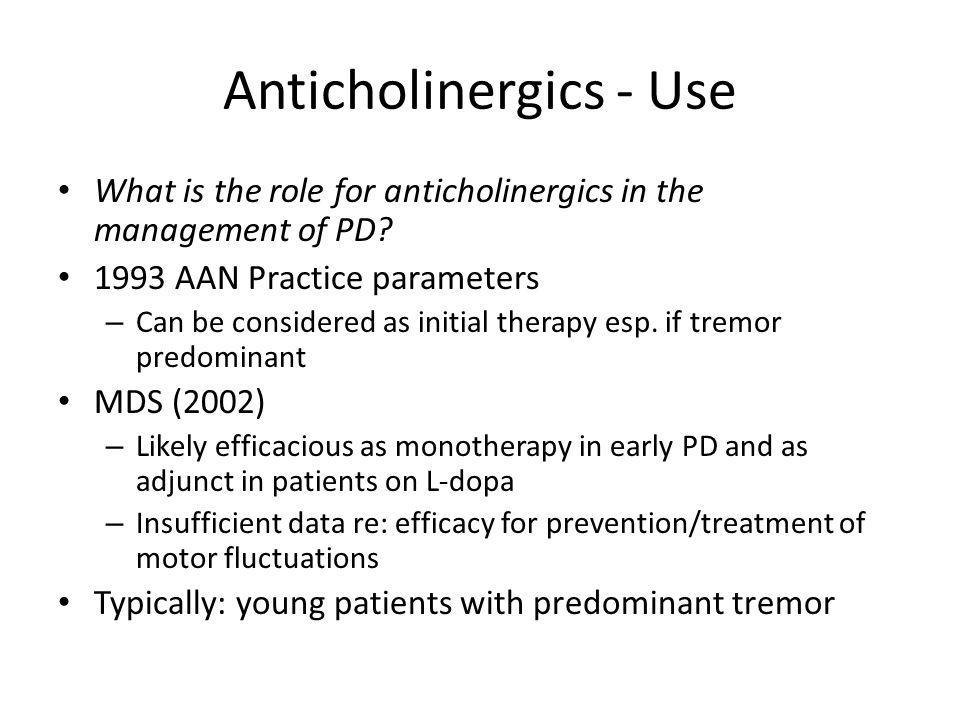 Anticholinergics - Use What is the role for anticholinergics in the management of PD? 1993 AAN Practice parameters – Can be considered as initial ther