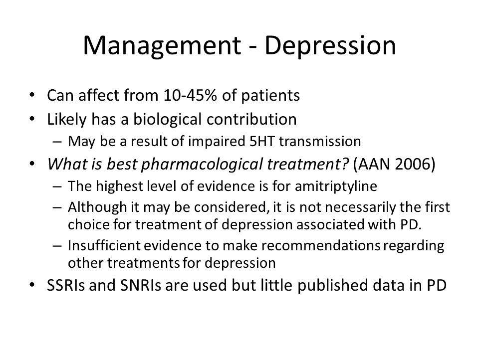 Management - Depression Can affect from 10-45% of patients Likely has a biological contribution – May be a result of impaired 5HT transmission What is