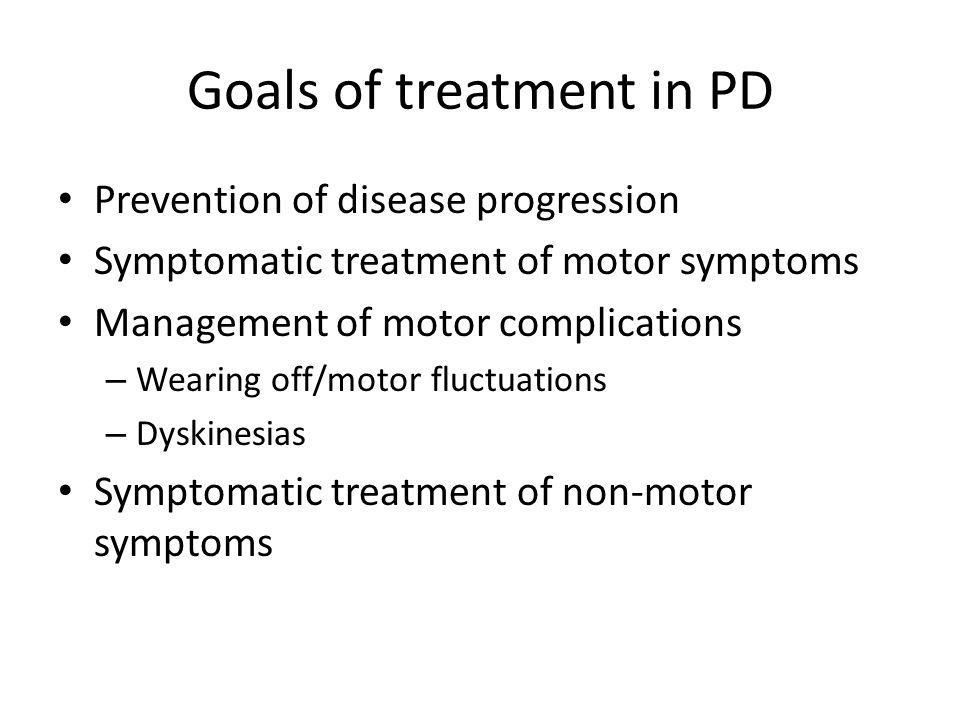Goals of treatment in PD Prevention of disease progression Symptomatic treatment of motor symptoms Management of motor complications – Wearing off/mot