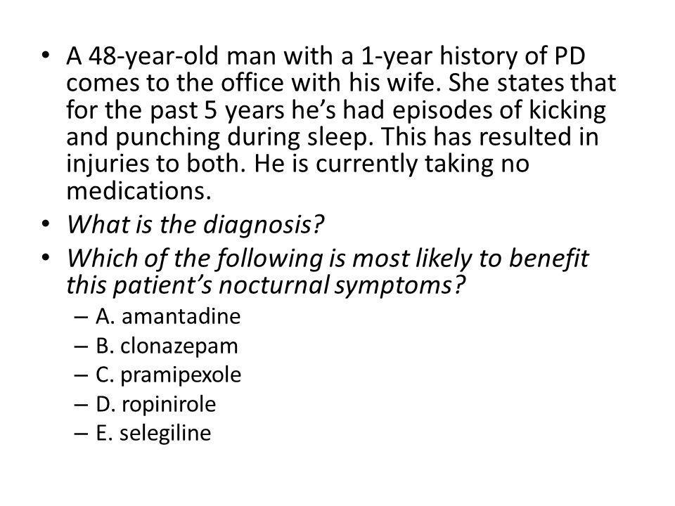 A 48-year-old man with a 1-year history of PD comes to the office with his wife. She states that for the past 5 years he's had episodes of kicking and