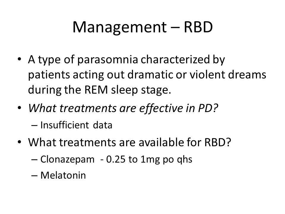 Management – RBD A type of parasomnia characterized by patients acting out dramatic or violent dreams during the REM sleep stage. What treatments are
