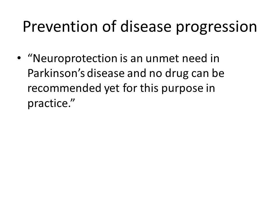 """Prevention of disease progression """"Neuroprotection is an unmet need in Parkinson's disease and no drug can be recommended yet for this purpose in prac"""