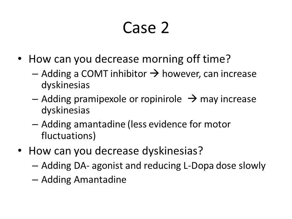 Case 2 How can you decrease morning off time? – Adding a COMT inhibitor  however, can increase dyskinesias – Adding pramipexole or ropinirole  may i