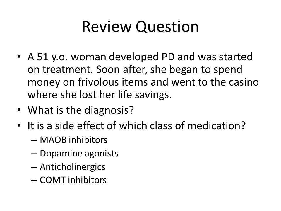 Review Question A 51 y.o. woman developed PD and was started on treatment. Soon after, she began to spend money on frivolous items and went to the cas