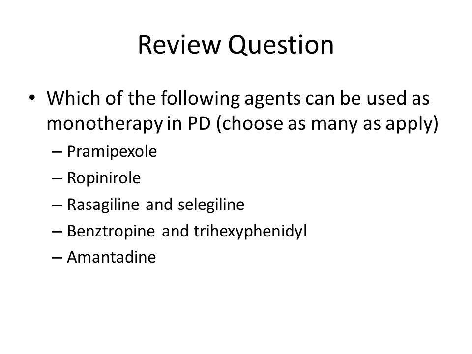 Review Question Which of the following agents can be used as monotherapy in PD (choose as many as apply) – Pramipexole – Ropinirole – Rasagiline and s