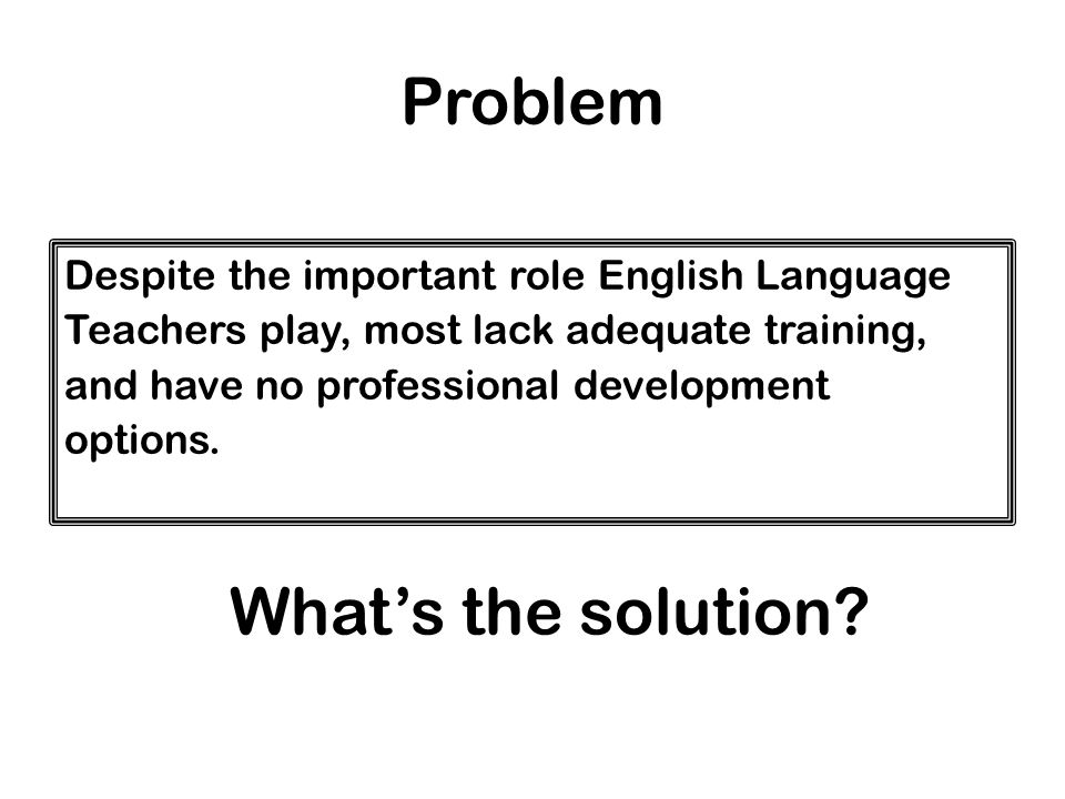 Problem Despite the important role English Language Teachers play, most lack adequate training, and have no professional development options.