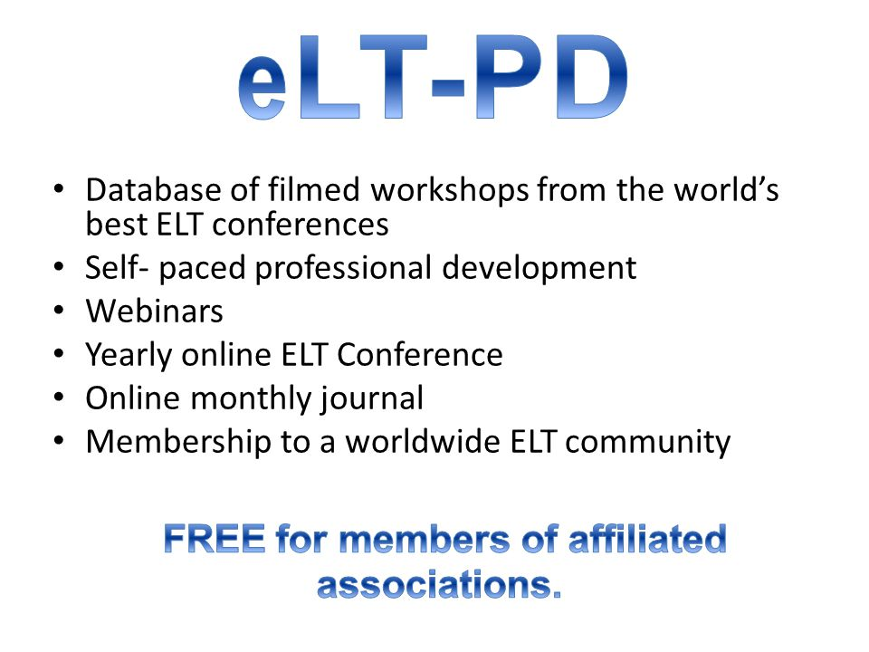 Database of filmed workshops from the world's best ELT conferences Self- paced professional development Webinars Yearly online ELT Conference Online monthly journal Membership to a worldwide ELT community