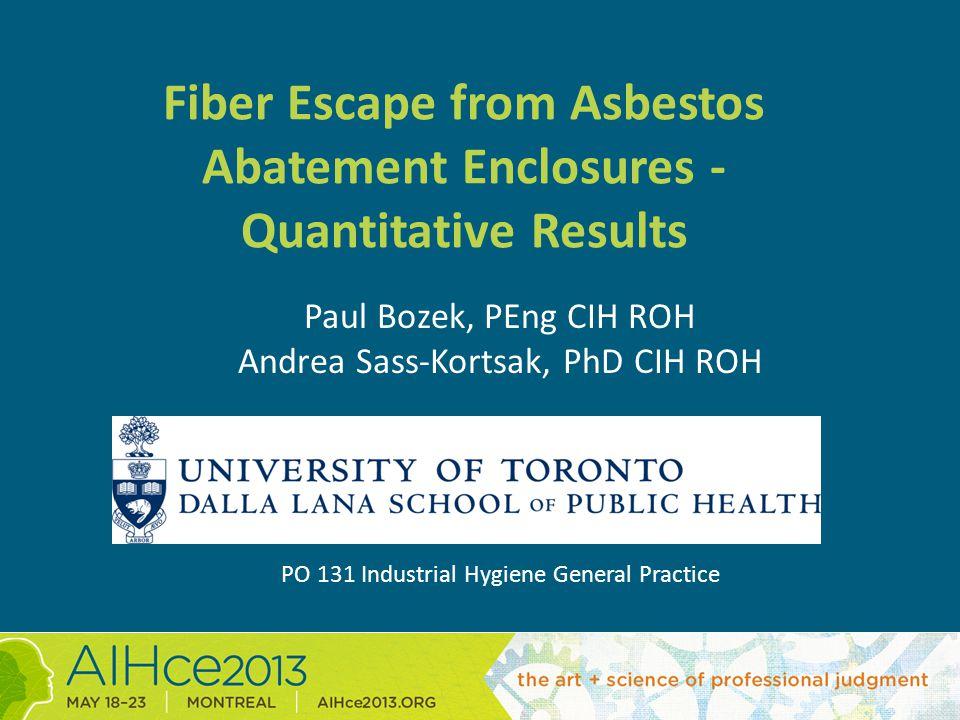 Fiber Escape from Asbestos Abatement Enclosures - Quantitative Results Paul Bozek, PEng CIH ROH Andrea Sass-Kortsak, PhD CIH ROH PO 131 Industrial Hygiene General Practice