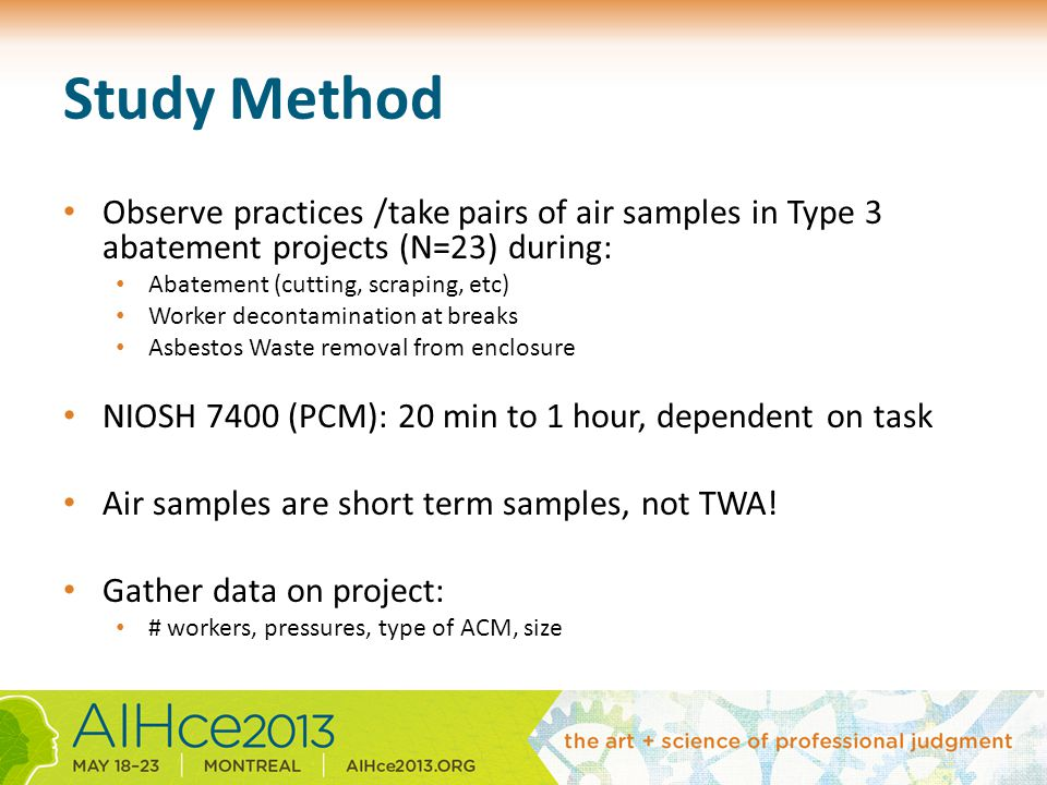 Study Method Observe practices /take pairs of air samples in Type 3 abatement projects (N=23) during: Abatement (cutting, scraping, etc) Worker decontamination at breaks Asbestos Waste removal from enclosure NIOSH 7400 (PCM): 20 min to 1 hour, dependent on task Air samples are short term samples, not TWA.