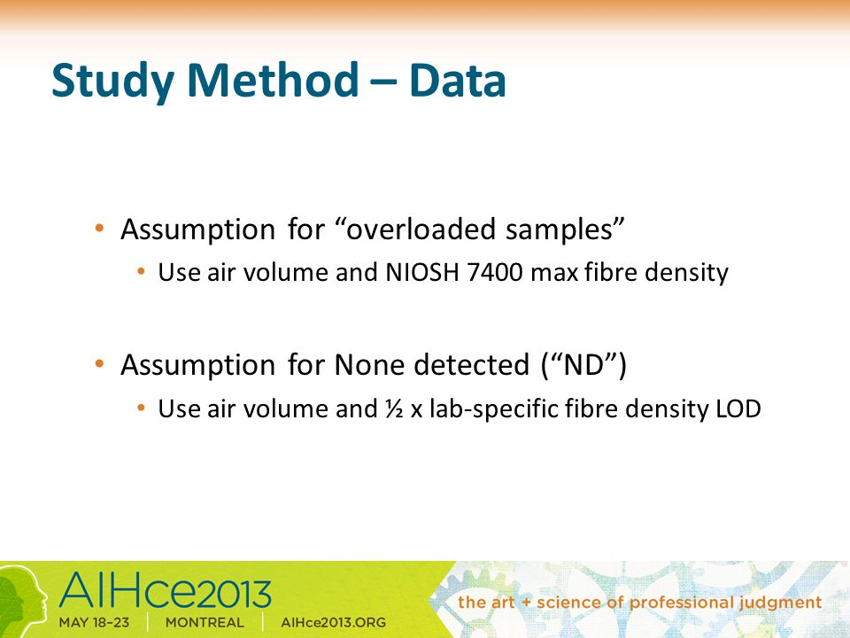 Study Method – Data Assumption for overloaded samples Use air volume and NIOSH 7400 max fibre density Assumption for None detected ( ND ) Use air volume and ½ x lab-specific fibre density LOD