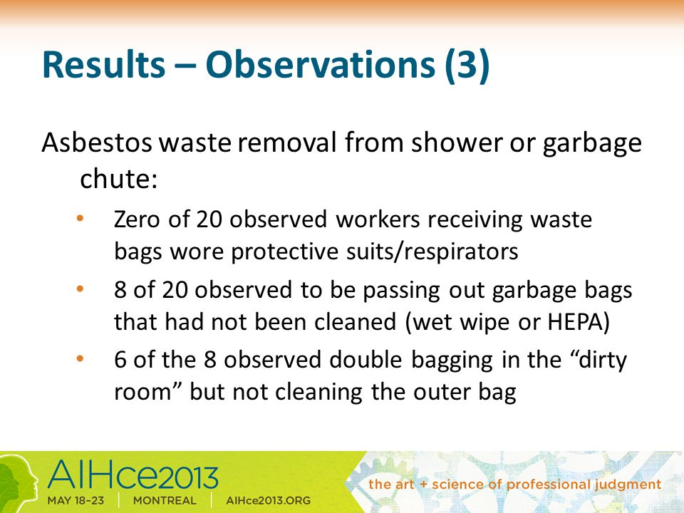 Results – Observations (3) Asbestos waste removal from shower or garbage chute: Zero of 20 observed workers receiving waste bags wore protective suits/respirators 8 of 20 observed to be passing out garbage bags that had not been cleaned (wet wipe or HEPA) 6 of the 8 observed double bagging in the dirty room but not cleaning the outer bag