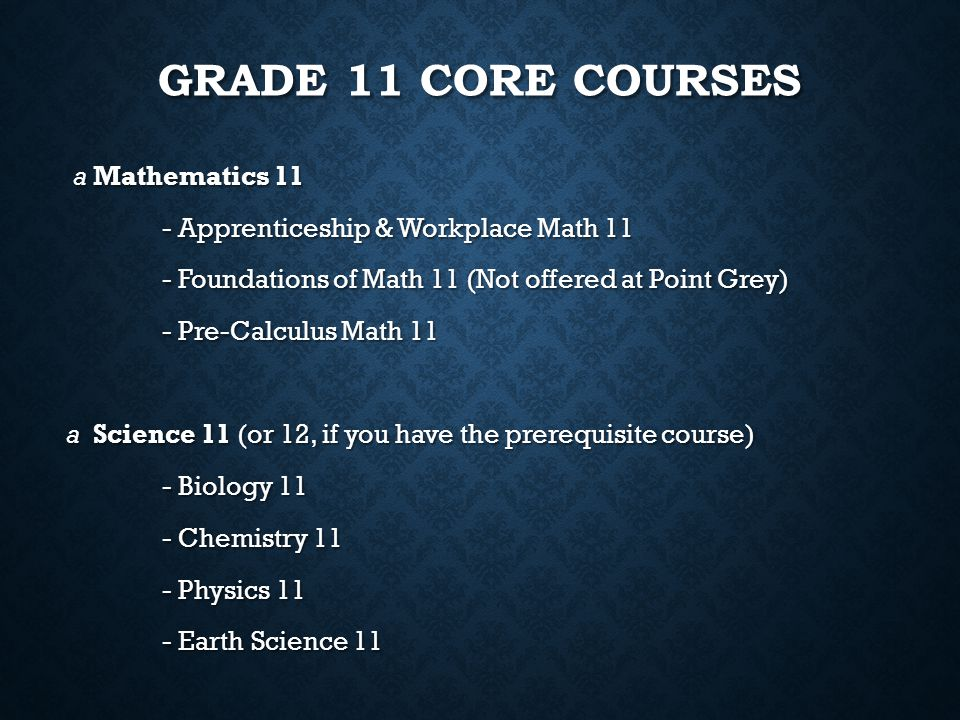 GRADE 11 CORE COURSES a Mathematics 11 a Mathematics 11 - Apprenticeship & Workplace Math 11 - Foundations of Math 11 (Not offered at Point Grey) - Pr