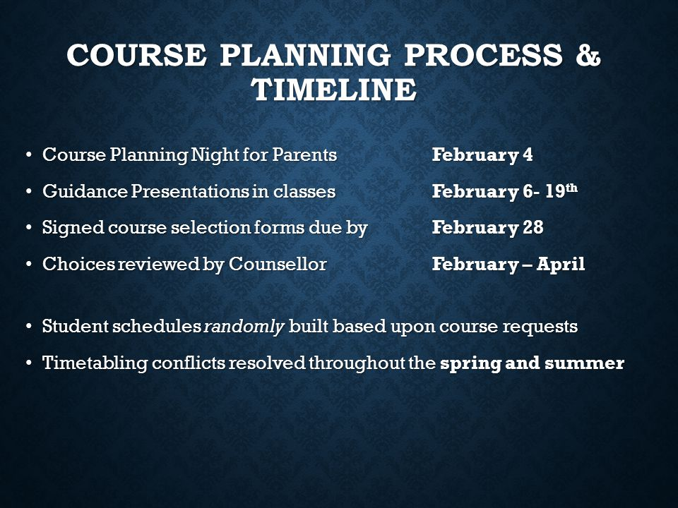 COURSE PLANNING PROCESS & TIMELINE Course Change Requests Changes can be made to course requests from February to June by speaking with the grade counsellor Changes can be made to course requests from February to June by speaking with the grade counsellor Students will receive the course timetable on the first day of school (September 2, 2014) Students will receive the course timetable on the first day of school (September 2, 2014) Incomplete timetables, conflicting courses, and course change requests will be entertained by appointment during the first few weeks of September Incomplete timetables, conflicting courses, and course change requests will be entertained by appointment during the first few weeks of September Course change deadline: October 3, 2014 Course change deadline: October 3, 2014