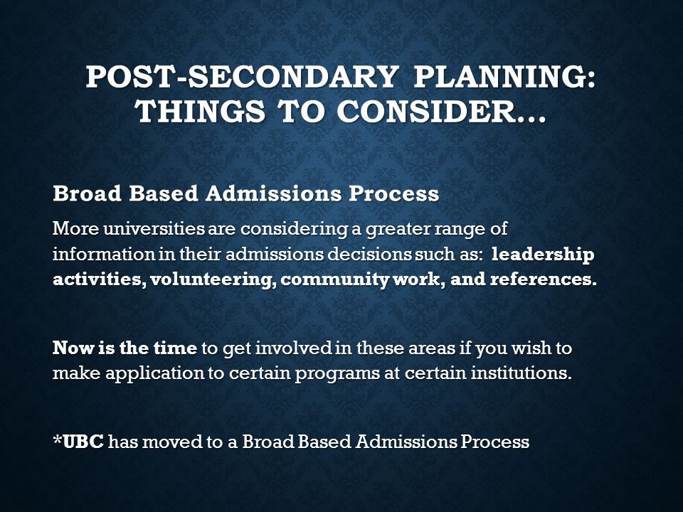 POST-SECONDARY PLANNING: THINGS TO CONSIDER… More universities are considering a greater range of information in their admissions decisions such as: l