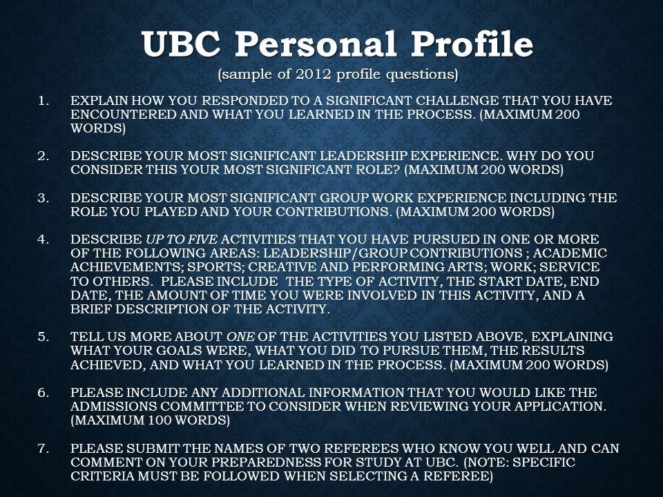 UBC Personal Profile (sample of 2012 profile questions) 1.EXPLAIN HOW YOU RESPONDED TO A SIGNIFICANT CHALLENGE THAT YOU HAVE ENCOUNTERED AND WHAT YOU