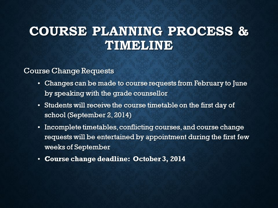 COURSE PLANNING PROCESS & TIMELINE Course Change Requests Changes can be made to course requests from February to June by speaking with the grade coun