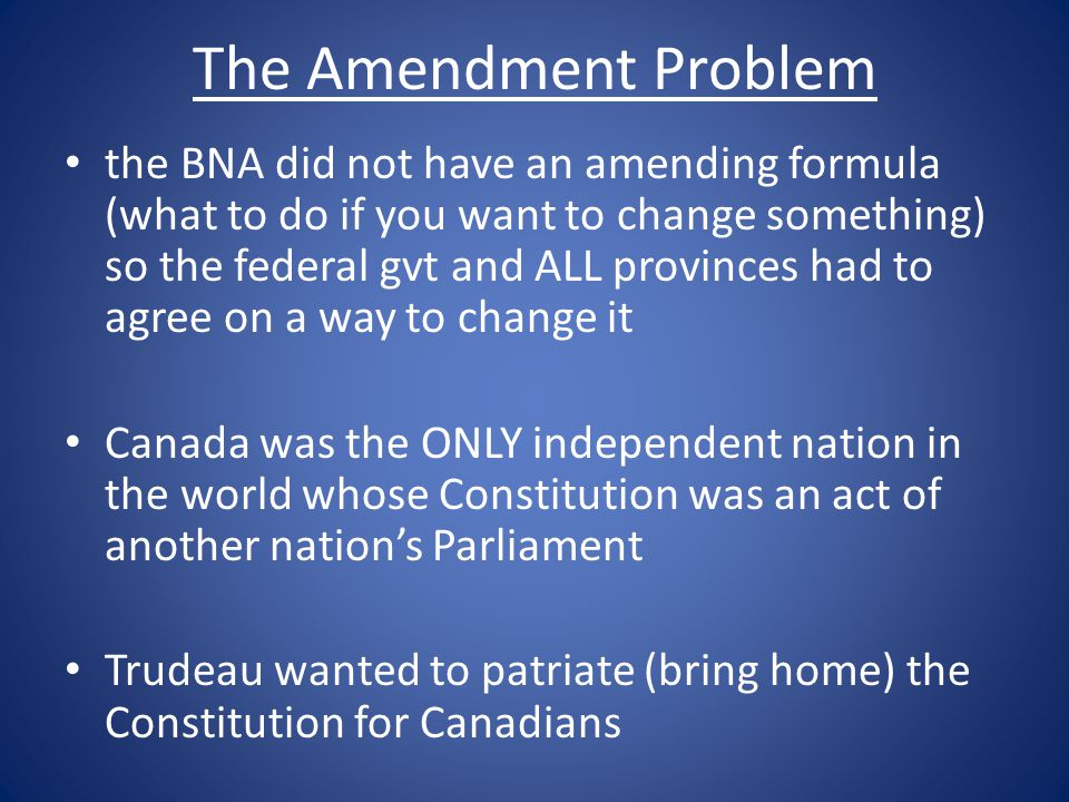 The Amendment Problem the BNA did not have an amending formula (what to do if you want to change something) so the federal gvt and ALL provinces had to agree on a way to change it Canada was the ONLY independent nation in the world whose Constitution was an act of another nation's Parliament Trudeau wanted to patriate (bring home) the Constitution for Canadians