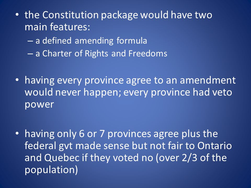 the Constitution package would have two main features: – a defined amending formula – a Charter of Rights and Freedoms having every province agree to an amendment would never happen; every province had veto power having only 6 or 7 provinces agree plus the federal gvt made sense but not fair to Ontario and Quebec if they voted no (over 2/3 of the population)