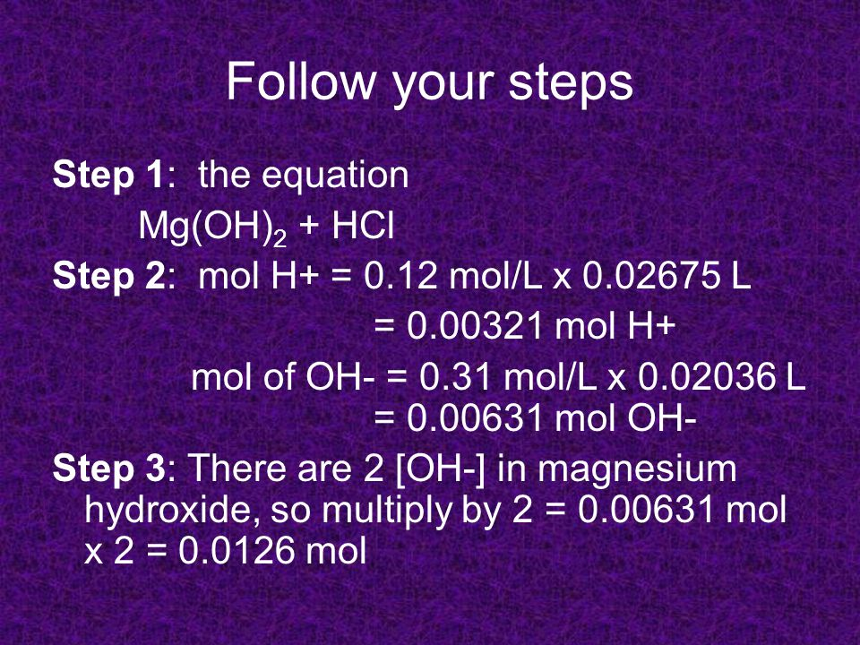 Follow your steps Step 1: the equation Mg(OH) 2 + HCl Step 2: mol H+ = 0.12 mol/L x 0.02675 L = 0.00321 mol H+ mol of OH- = 0.31 mol/L x 0.02036 L = 0