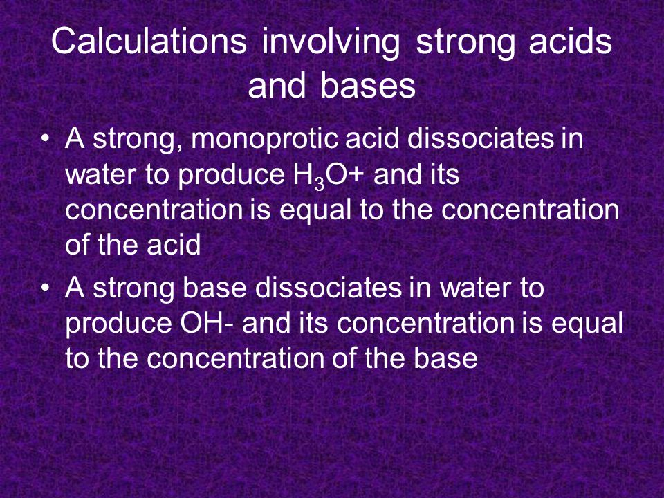 Calculations involving strong acids and bases A strong, monoprotic acid dissociates in water to produce H 3 O+ and its concentration is equal to the concentration of the acid A strong base dissociates in water to produce OH- and its concentration is equal to the concentration of the base