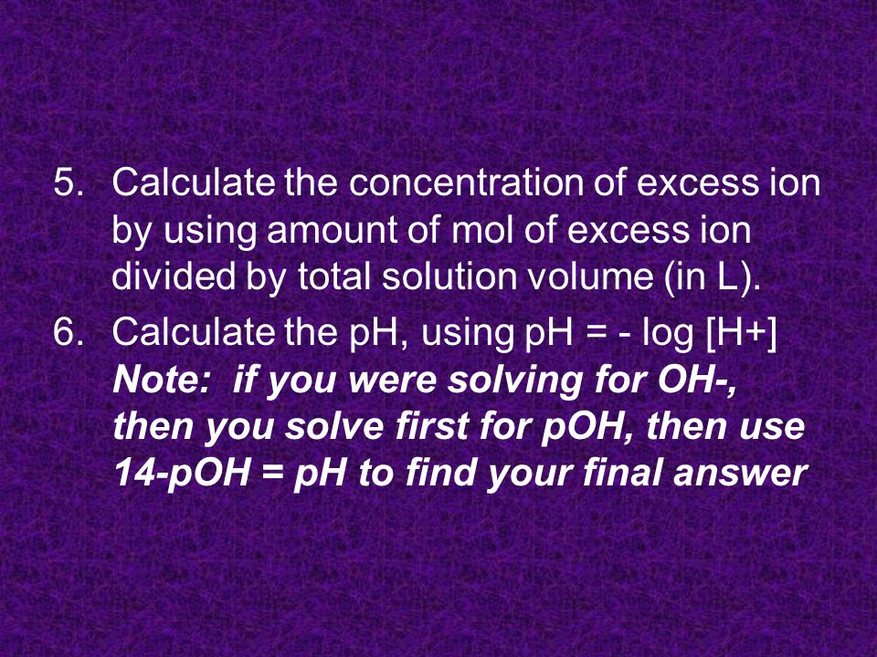 5.Calculate the concentration of excess ion by using amount of mol of excess ion divided by total solution volume (in L).
