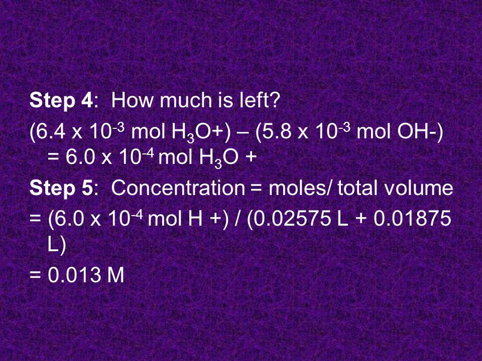Step 6: Calculate pH pH = - log[H +] = - log [0.013 M] = 1.9