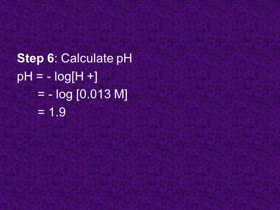 Step 6: Calculate pH pH = - log[H +] = - log [0.013 M] = 1.9
