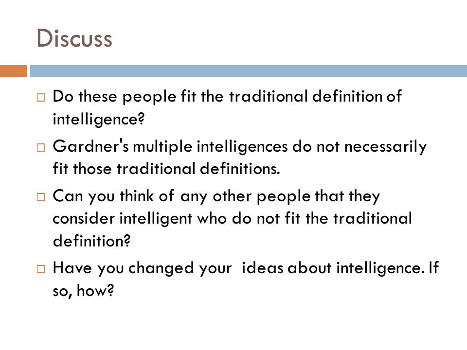 Discuss  Do these people fit the traditional definition of intelligence?  Gardner's multiple intelligences do not necessarily fit those traditional