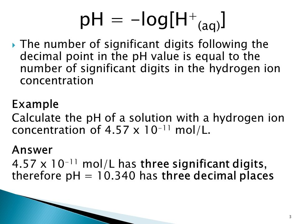  The number of significant digits following the decimal point in the pH value is equal to the number of significant digits in the hydrogen ion concentration Example Calculate the pH of a solution with a hydrogen ion concentration of 4.57 x 10 -11 mol/L.