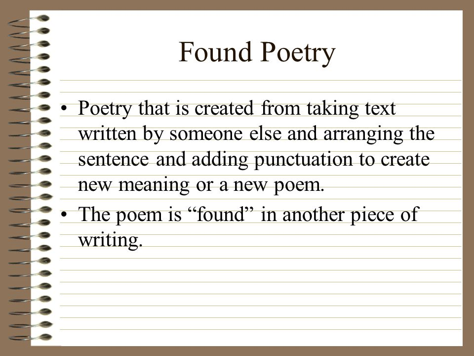 Found Poetry Poetry that is created from taking text written by someone else and arranging the sentence and adding punctuation to create new meaning or a new poem.
