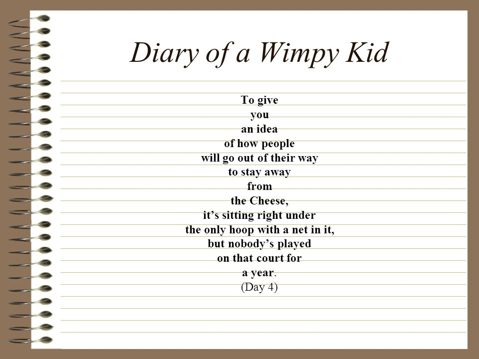 Diary of a Wimpy Kid To give you an idea of how people will go out of their way to stay away from the Cheese, it's sitting right under the only hoop with a net in it, but nobody's played on that court for a year.