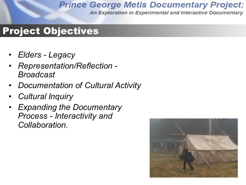 Project Objectives Elders - Legacy Representation/Reflection - Broadcast Documentation of Cultural Activity Cultural Inquiry Expanding the Documentary Process - Interactivity and Collaboration.