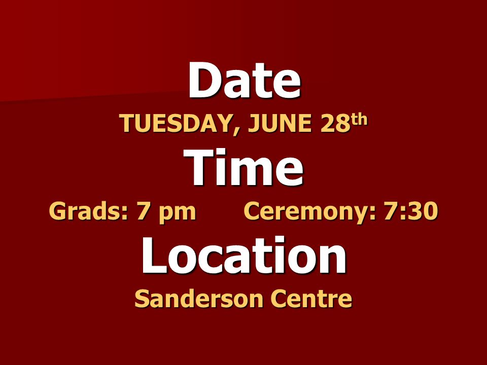 Date TUESDAY, JUNE 28 th Time Grads: 7 pmCeremony: 7:30 Location Sanderson Centre