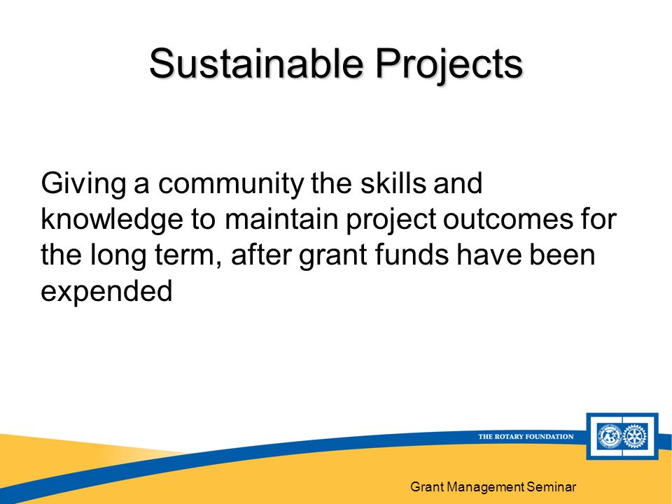 Grant Management Seminar Sustainable Projects Giving a community the skills and knowledge to maintain project outcomes for the long term, after grant funds have been expended