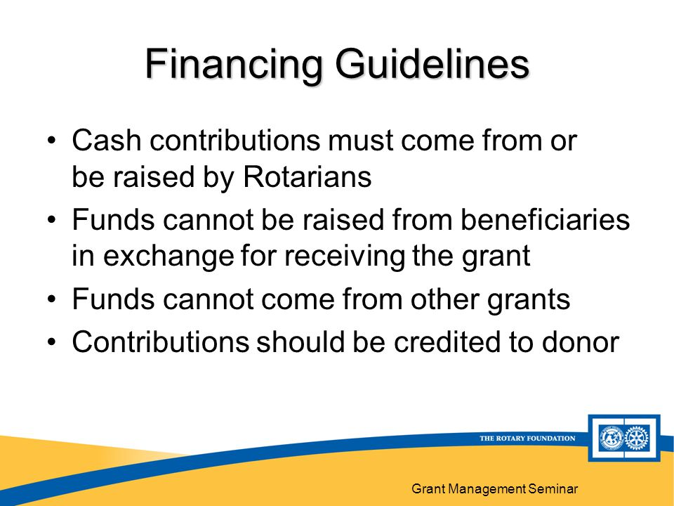 Grant Management Seminar Financing Guidelines Cash contributions must come from or be raised by Rotarians Funds cannot be raised from beneficiaries in exchange for receiving the grant Funds cannot come from other grants Contributions should be credited to donor