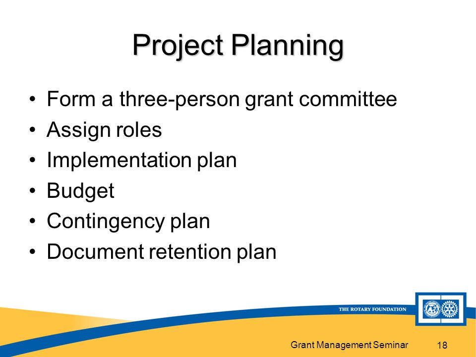 Grant Management Seminar 18 Project Planning Form a three-person grant committee Assign roles Implementation plan Budget Contingency plan Document retention plan