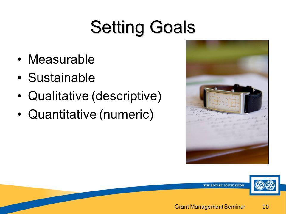 Grant Management Seminar 20 Setting Goals Measurable Sustainable Qualitative (descriptive) Quantitative (numeric)