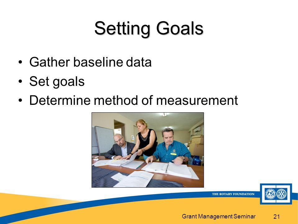 Grant Management Seminar 21 Setting Goals Gather baseline data Set goals Determine method of measurement