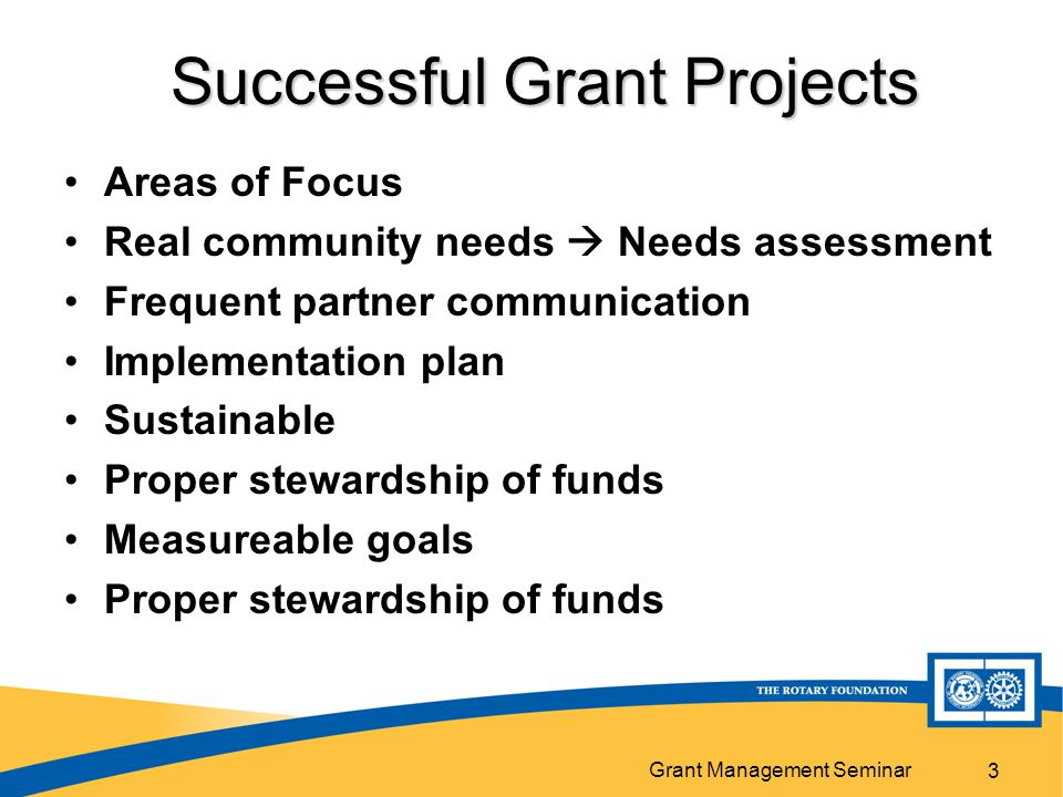 Grant Management Seminar 3 Successful Grant Projects Areas of Focus Real community needs  Needs assessment Frequent partner communication Implementation plan Sustainable Proper stewardship of funds Measureable goals Proper stewardship of funds