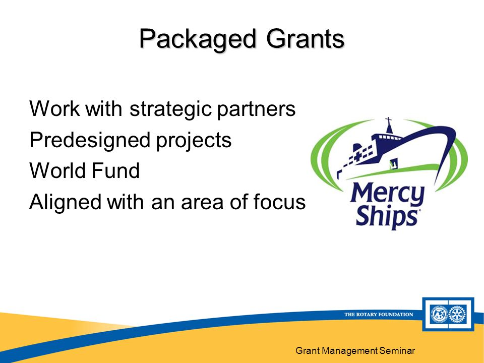 Grant Management Seminar Packaged Grants Work with strategic partners Predesigned projects World Fund Aligned with an area of focus