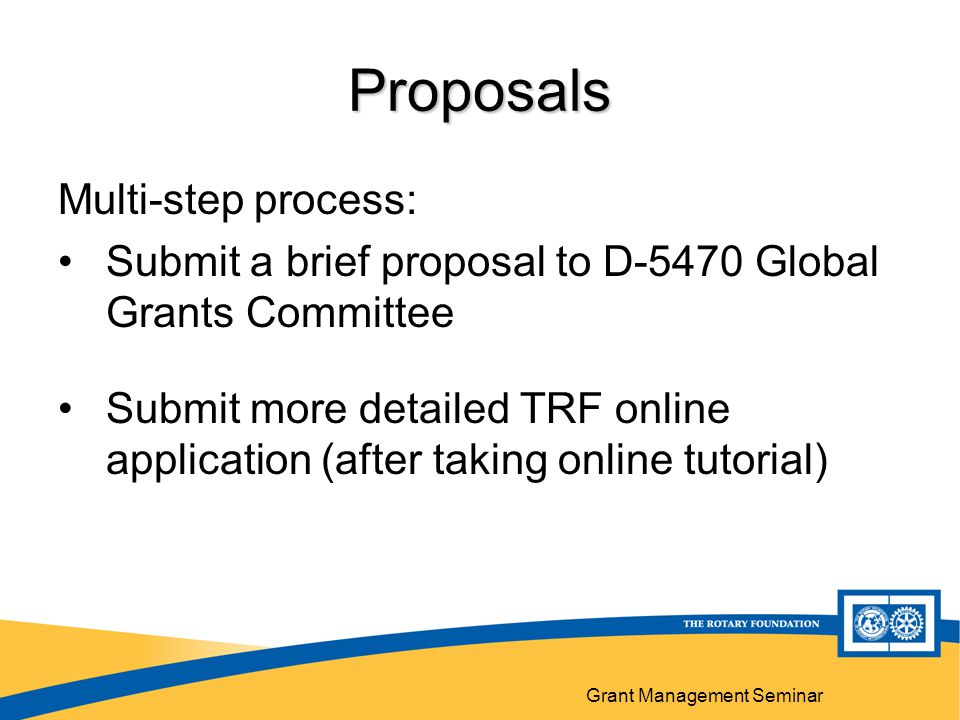 Grant Management Seminar Proposals Multi-step process: Submit a brief proposal to D-5470 Global Grants Committee Submit more detailed TRF online application (after taking online tutorial)