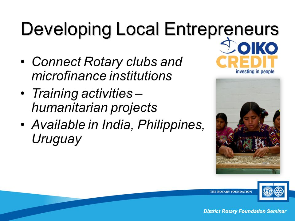 Grant Management Seminar District Rotary Foundation Seminar Connect Rotary clubs and microfinance institutions Training activities – humanitarian projects Available in India, Philippines, Uruguay Developing Local Entrepreneurs