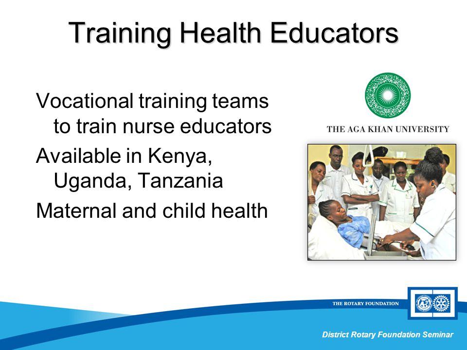 Grant Management Seminar District Rotary Foundation Seminar Training Health Educators Vocational training teams to train nurse educators Available in Kenya, Uganda, Tanzania Maternal and child health