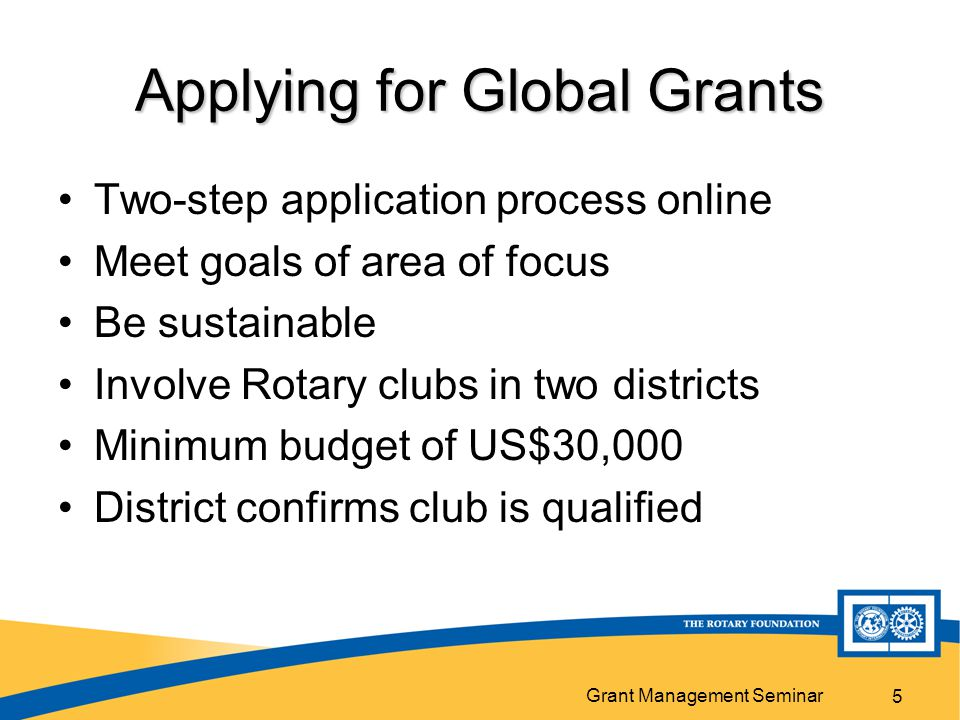 Grant Management Seminar Application Rotarians will submit an online application that provides the Foundation with more detailed grant activity and budget information.