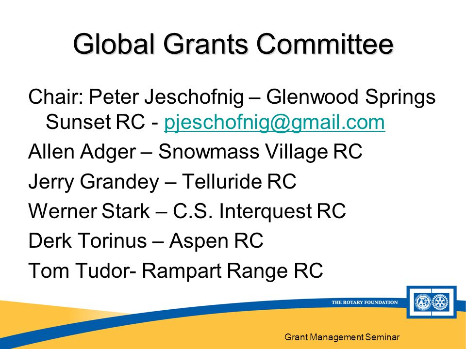 Grant Management Seminar Global Grants Committee Chair: Peter Jeschofnig – Glenwood Springs Sunset RC - pjeschofnig@gmail.compjeschofnig@gmail.com Allen Adger – Snowmass Village RC Jerry Grandey – Telluride RC Werner Stark – C.S.