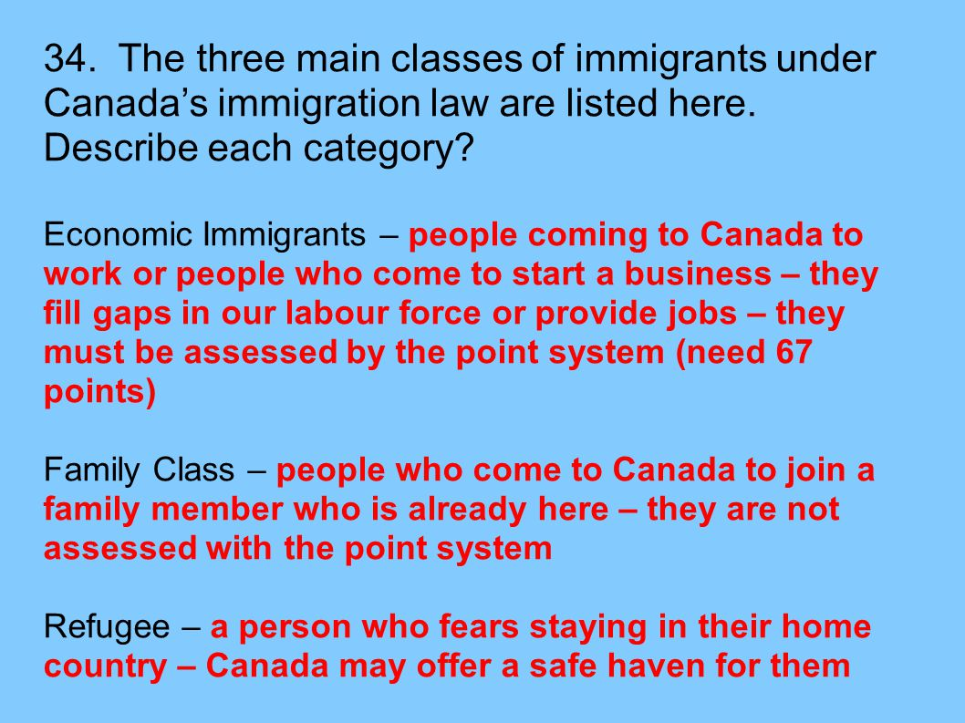34. The three main classes of immigrants under Canada's immigration law are listed here. Describe each category? Economic Immigrants – people coming t