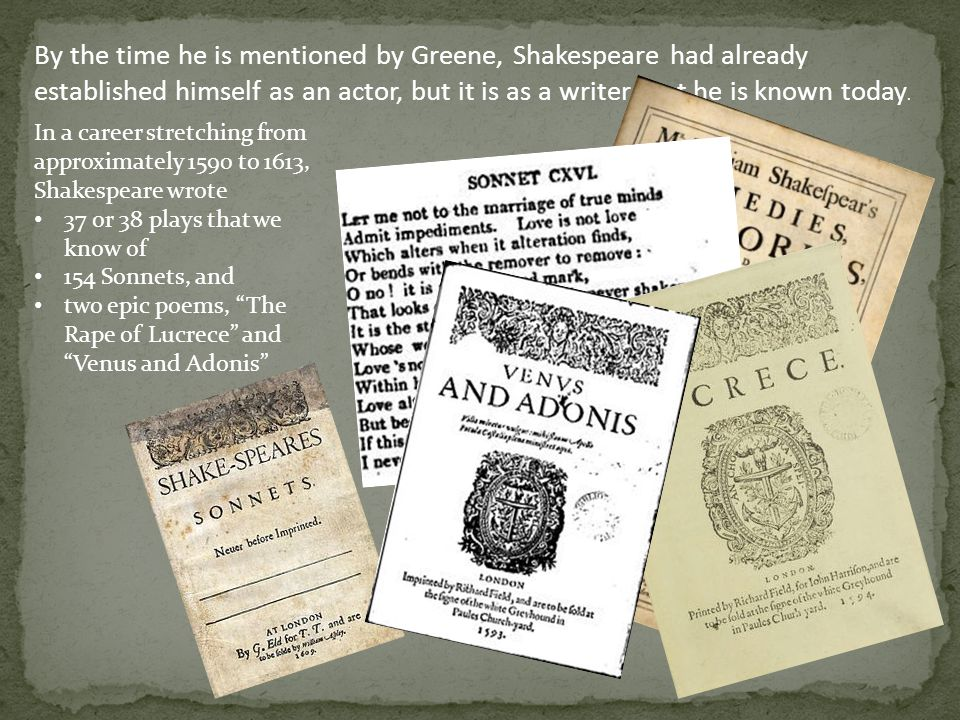 By the time he is mentioned by Greene, Shakespeare had already established himself as an actor, but it is as a writer that he is known today.