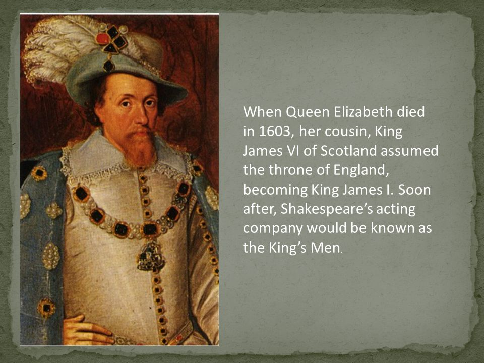 When Queen Elizabeth died in 1603, her cousin, King James VI of Scotland assumed the throne of England, becoming King James I.