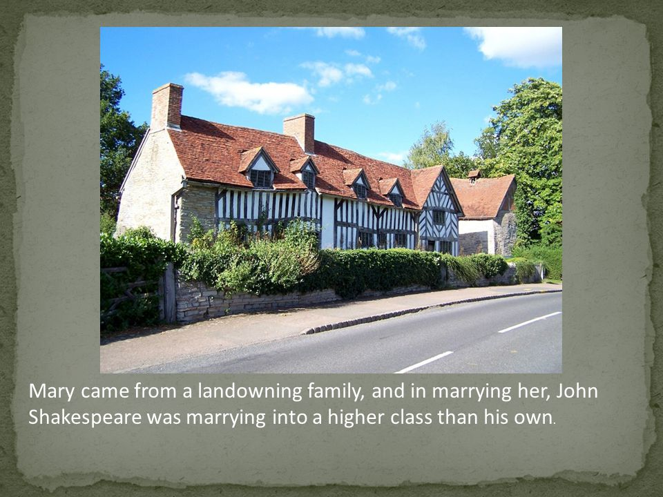 Mary came from a landowning family, and in marrying her, John Shakespeare was marrying into a higher class than his own.