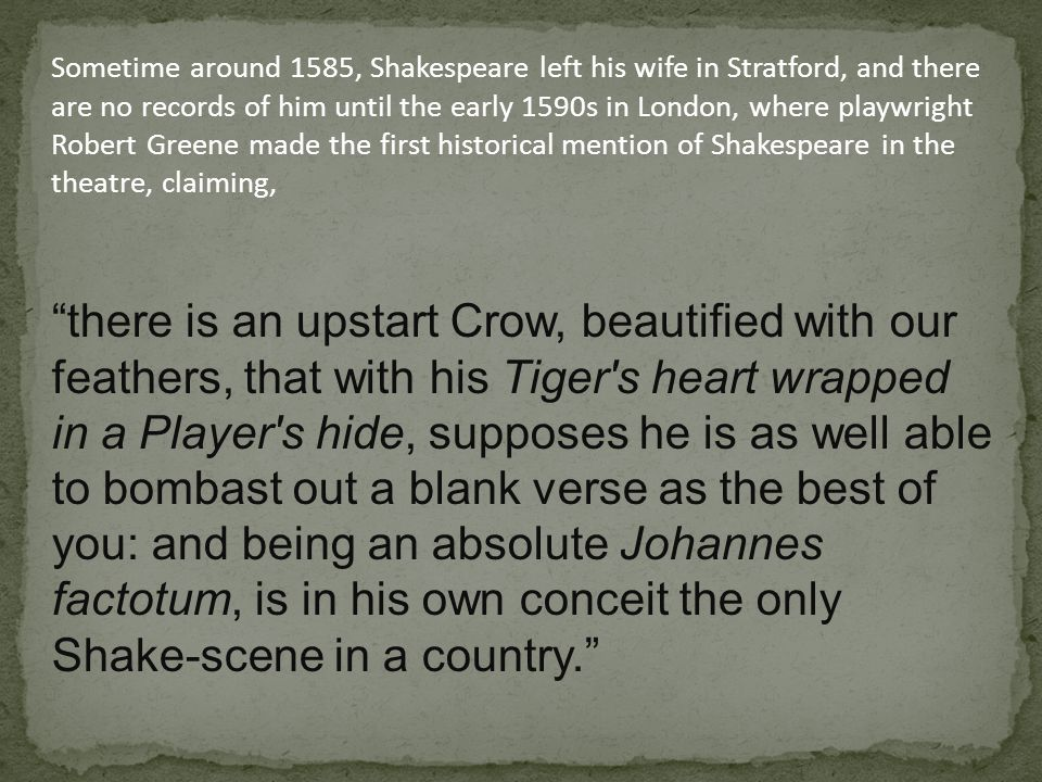 Sometime around 1585, Shakespeare left his wife in Stratford, and there are no records of him until the early 1590s in London, where playwright Robert Greene made the first historical mention of Shakespeare in the theatre, claiming, there is an upstart Crow, beautified with our feathers, that with his Tiger s heart wrapped in a Player s hide, supposes he is as well able to bombast out a blank verse as the best of you: and being an absolute Johannes factotum, is in his own conceit the only Shake-scene in a country.